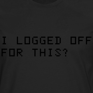 I logged off for this? T-Shirts - Men's Premium Long Sleeve T-Shirt
