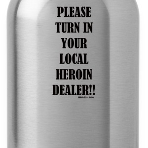 Turn in your local heroin Dealer - Water Bottle