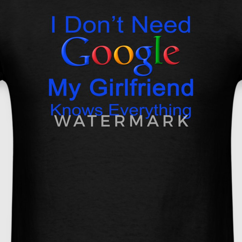 I Don't Need Google My Girlfriend Knows Everything - Men's T-Shirt