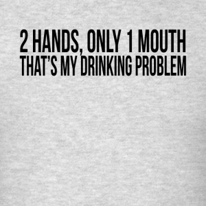 2 HANDS ONLY 1 MOUTH THAT'S MY DRINKING PROBLEM Sportswear - Men's T-Shirt