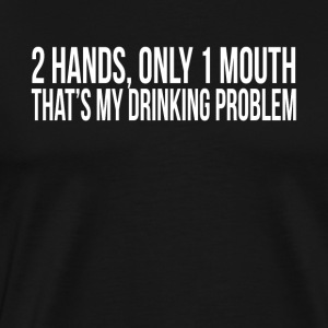 2 HANDS ONLY 1 MOUTH THAT'S MY DRINKING PROBLEM Sportswear - Men's Premium T-Shirt