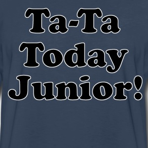 Ta-Ta Today Junior - Billy Madison Quote T-Shirts - Men's Premium Long Sleeve T-Shirt