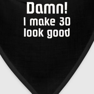 Damn! I make 30 look good - Bandana