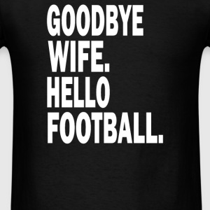 Goodbye Wife Hello Football - Men's T-Shirt