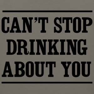 Can't stop drinking about you T-Shirts - Men's Premium Tank
