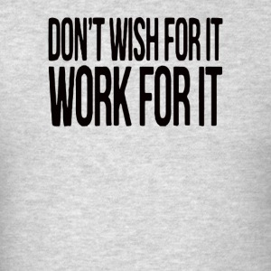 Don't Wish For It Work - Men's T-Shirt