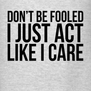 DON'T BE FOOLED, I JUST ACT LIKE I CARE Hoodies - Men's T-Shirt