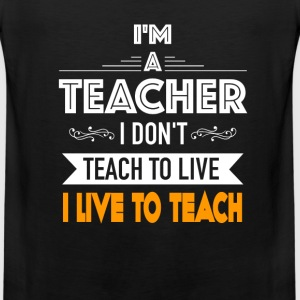 Teacher - I don't teach to live I live to teach - Men's Premium Tank
