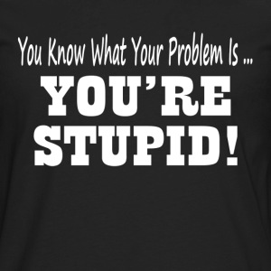 YOU'RE STUPID! T-Shirts - Men's Premium Long Sleeve T-Shirt