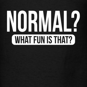 NORMAL? WHAT FUN IS THAT? Hoodies - Men's T-Shirt