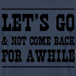 Let's go and not come back for a while T-Shirts - Men's Premium Long Sleeve T-Shirt