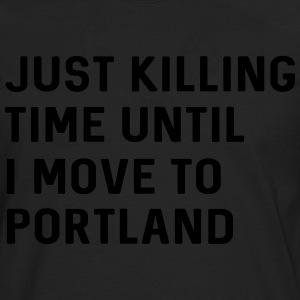Just killing time until I move to Portland T-Shirts - Men's Premium Long Sleeve T-Shirt
