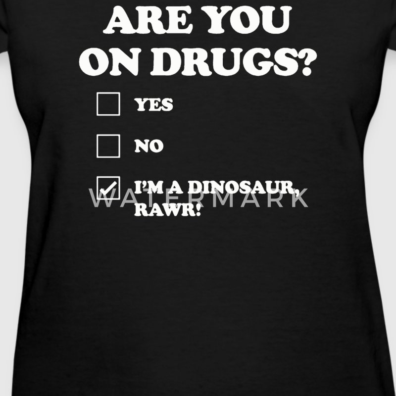 ARE YOU ON DRUGS Im dinosaur - Women's T-Shirt