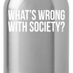 WHAT'S WRONG WITH SOCIETY? T-Shirts - Water Bottle