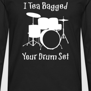 I Teabagged Your Drum Set - Men's Premium Long Sleeve T-Shirt