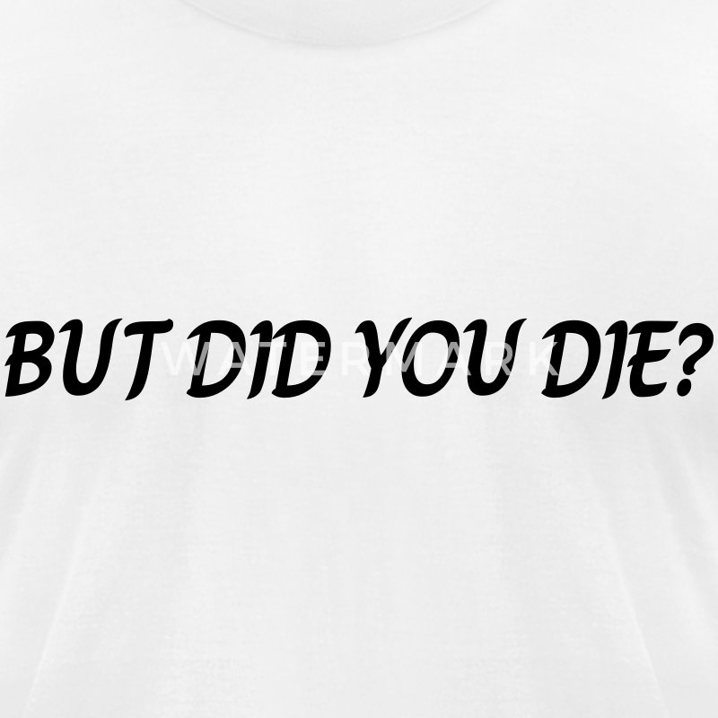 But did you die T-Shirts - Men's T-Shirt by American Apparel