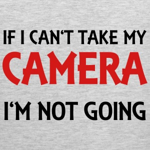 If I can't take my camera - I'm not going! T-Shirts - Men's Premium Tank