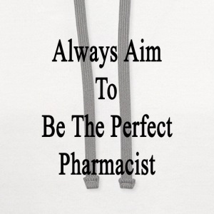 always_aim_to_be_the_perfect_pharmacist T-Shirts - Contrast Hoodie