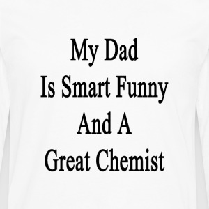 my_dad_is_smart_funny_and_a_great_chemis T-Shirts - Men's Premium Long Sleeve T-Shirt