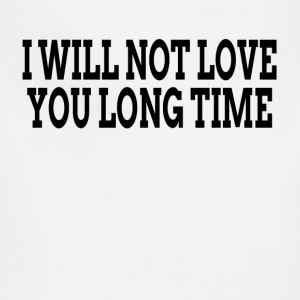 I WILL NOT LOVE YOU LONG TIME T-Shirts - Adjustable Apron
