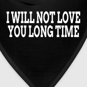 I WILL NOT LOVE YOU LONG TIME T-Shirts - Bandana