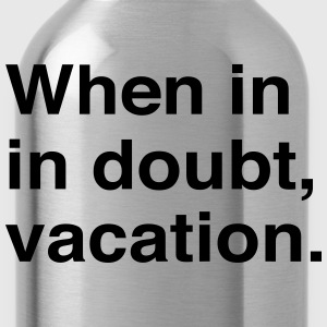When in doubt vacation T-Shirts - Water Bottle