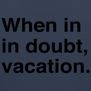 When in doubt vacation T-Shirts - Men's Premium Tank