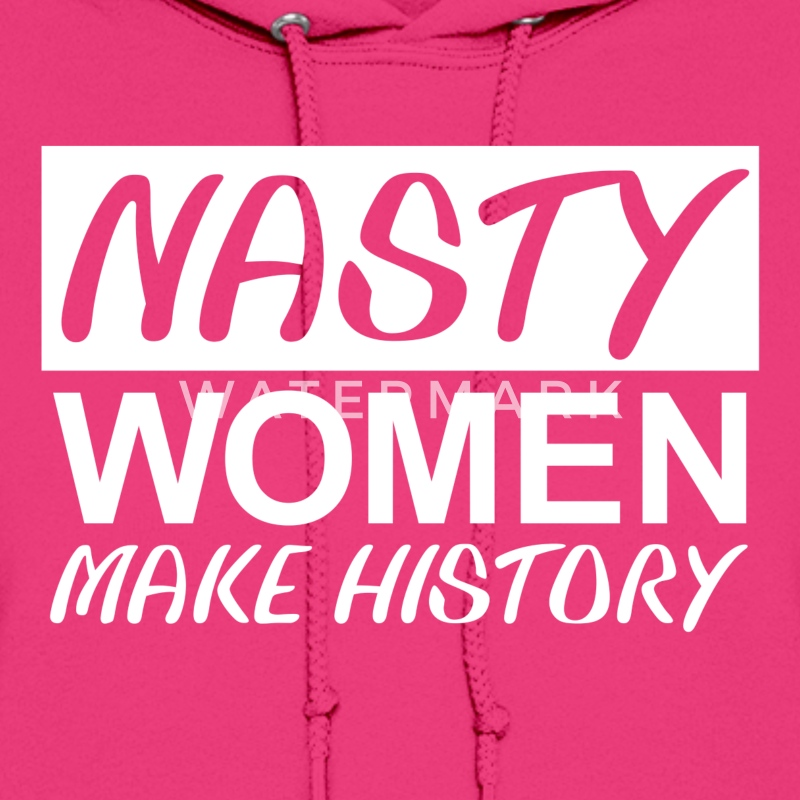 Nasty Woman Nasty Women Make HIstory - Women's Hoodie