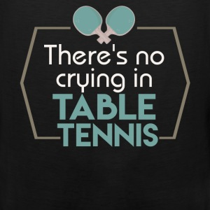 There's no crying in table tennis - Men's Premium Tank