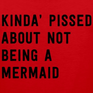 Kinda' pissed about not being a mermaid T-Shirts - Men's Premium Tank