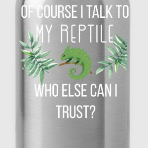 Of course I talk to my reptile. Who else can I tru - Water Bottle