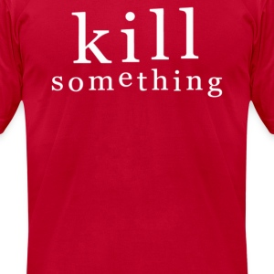 KILL SOMETHING - Men's T-Shirt by American Apparel