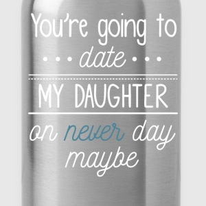 You're going To Date My Daughter on never day mayb - Water Bottle