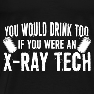 X-Ray Tech - You Would Drink Too Hoodies - Men's Premium T-Shirt