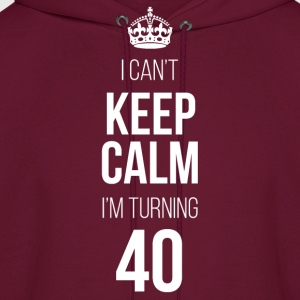 I Can't Keep Calm I'm Turning 40 T-Shirts - Men's Hoodie