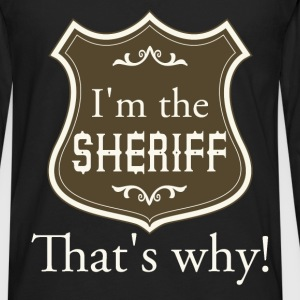 I'm the sheriff. That's why! - Men's Premium Long Sleeve T-Shirt