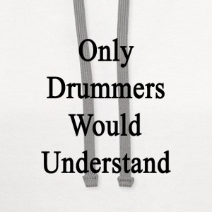 only_drummers_would_understand T-Shirts - Contrast Hoodie