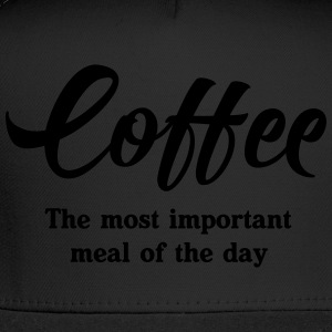 Coffee. The most important meal of the day T-Shirts - Trucker Cap