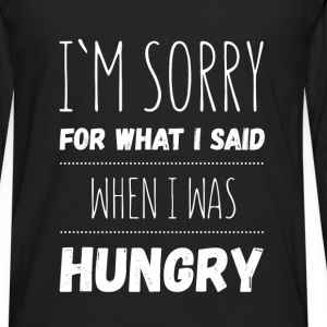 I'm sorry for what I said when I was hungry - Men's Premium Long Sleeve T-Shirt
