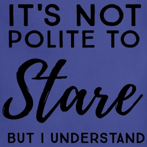 It's not polite to stare but I understand T-Shirts - Adjustable Apron