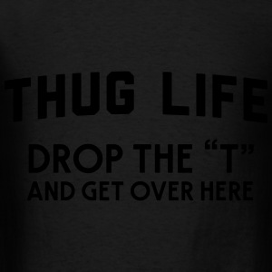 Thug Life. Drop the T and get over here Hoodies - Men's T-Shirt