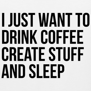 I just want to drink coffee create stuff and sleep T-Shirts - Men's Premium Tank