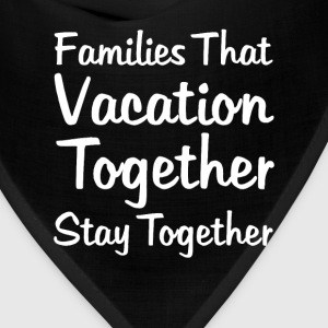 Families that Vacation Together Stay Together Tee T-Shirts - Bandana
