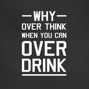 Why Overthink When You Can Over Drink T-Shirt T-Shirts - Adjustable Apron
