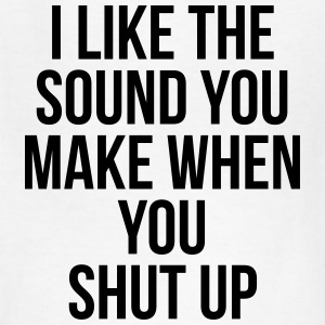 I like the sound you make when you shut up T-Shirts - Kids' T-Shirt