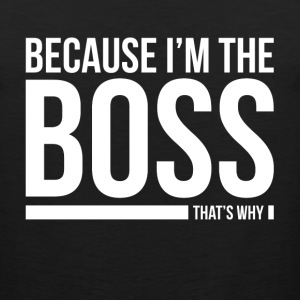 BECAUSE I'M THE BOSS, THAT'S WHY T-Shirts - Men's Premium Tank