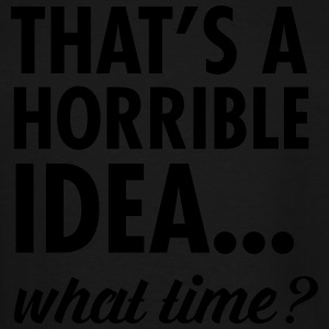 That's A Horrible Idea...What Time? T-Shirts - Men's Tall T-Shirt