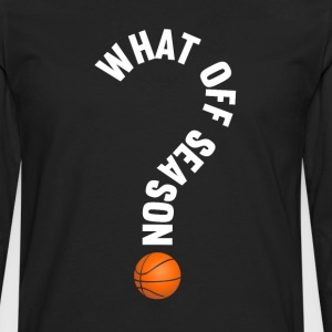 What Off Season Basketball Funny Sports T-Shirt T-Shirts - Men's Premium Long Sleeve T-Shirt