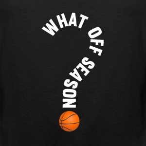 What Off Season Basketball Funny Sports T-Shirt T-Shirts - Men's Premium Tank