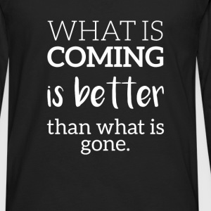 What is coming is better then what is gone. - Men's Premium Long Sleeve T-Shirt